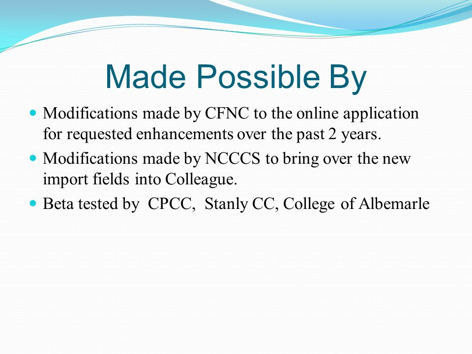 Made Possible By Modifications made by CFNC to the online application for requested enhancements over the past 2 years. Modifications made by NCCCS to
