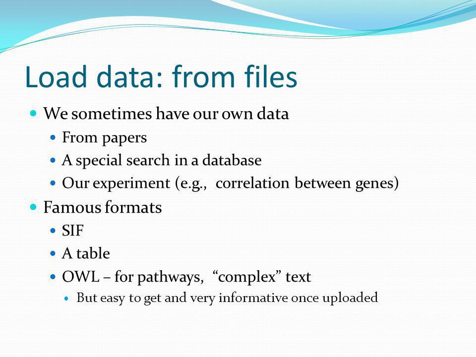 Load data: from files We sometimes have our own data From papers A special search in a database Our experiment (e.g., correlation between genes) Famous formats SIF A table OWL – for pathways, complex text But easy to get and very informative once uploaded