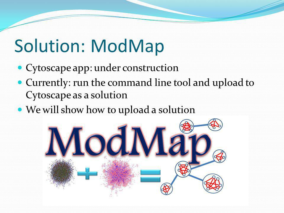 Solution: ModMap Cytoscape app: under construction Currently: run the command line tool and upload to Cytoscape as a solution We will show how to upload a solution