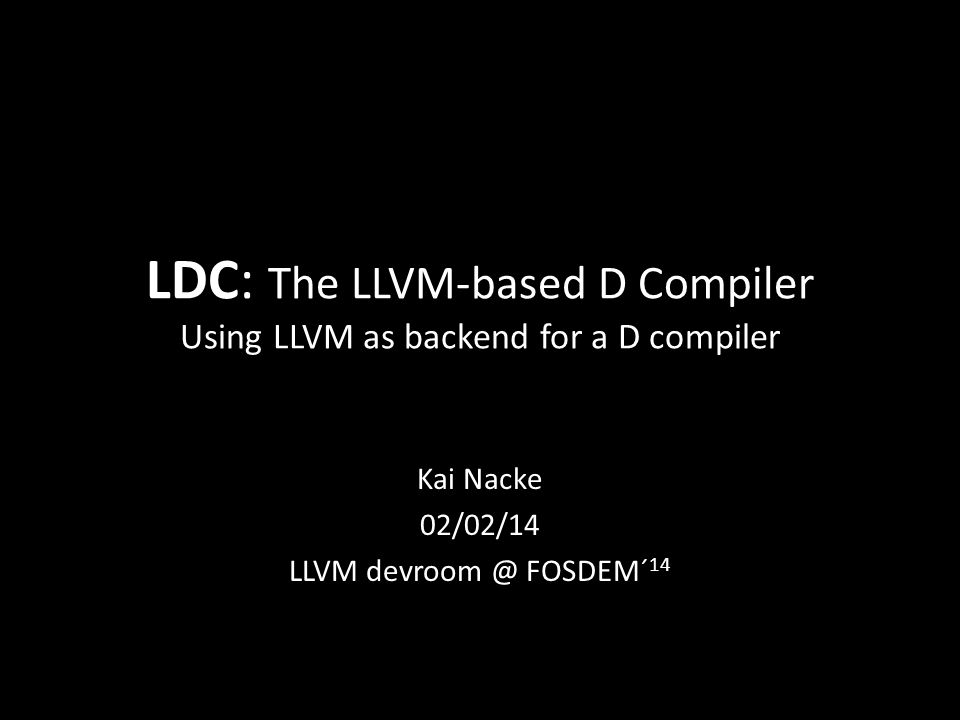 LDC: The LLVM-based D Compiler Using LLVM as backend for a D compiler Kai Nacke 02/02/14 LLVM devroom @ FOSDEM´ 14