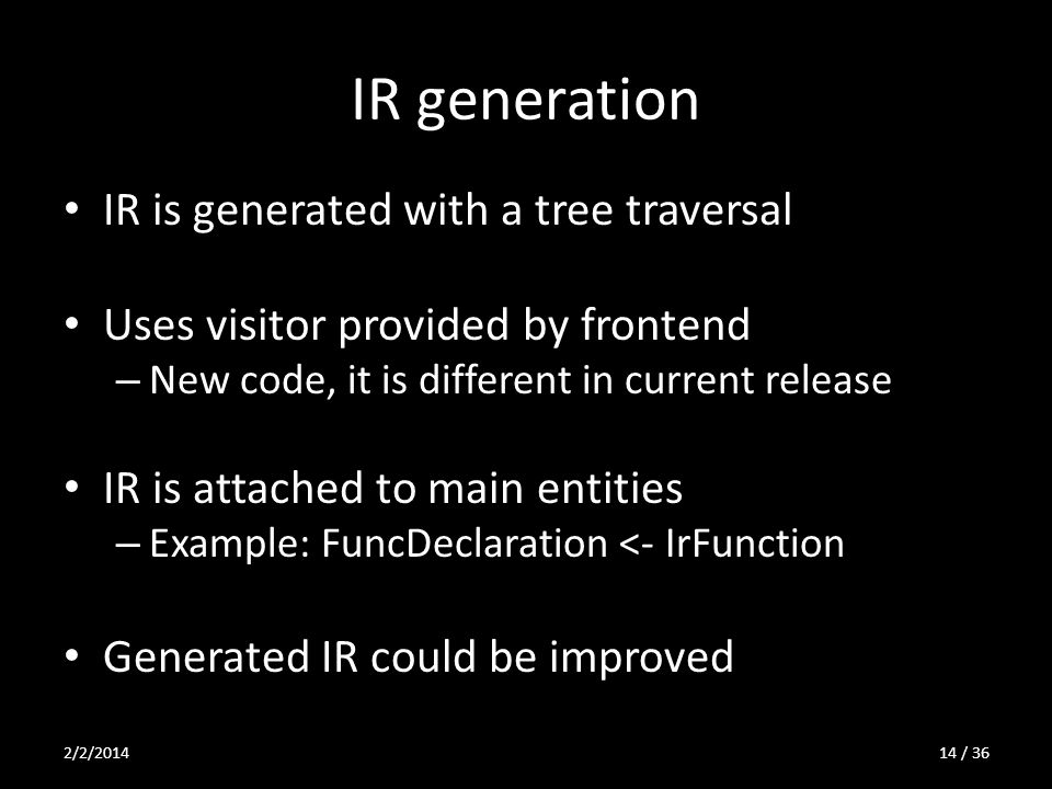 IR generation IR is generated with a tree traversal Uses visitor provided by frontend – New code, it is different in current release IR is attached to