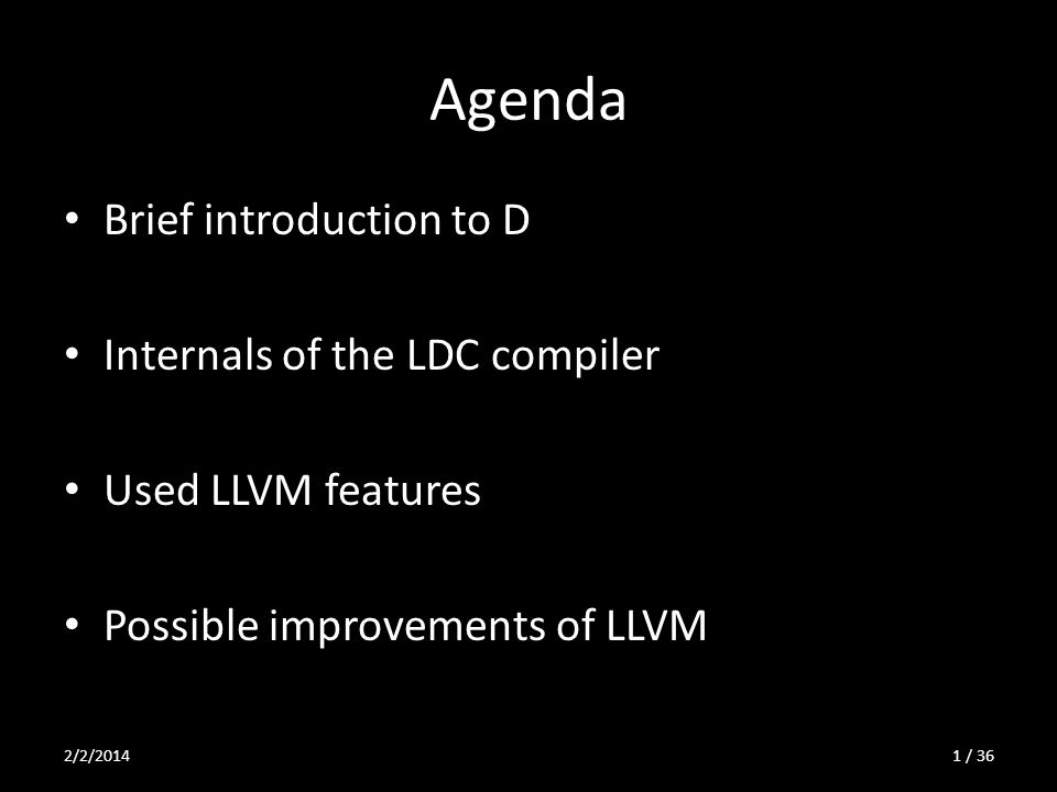 D-specific LLVM passes SimplifyDRuntimeCalls – Replaces/optimizes calls of D runtime, mainly for arrays – Framework copied from SimplifyLibcalls StripExternals – Removes body of functions declared as available_externally – Used as support for global dead code elimination (GlobalDCE) 2/2/201422 / 36