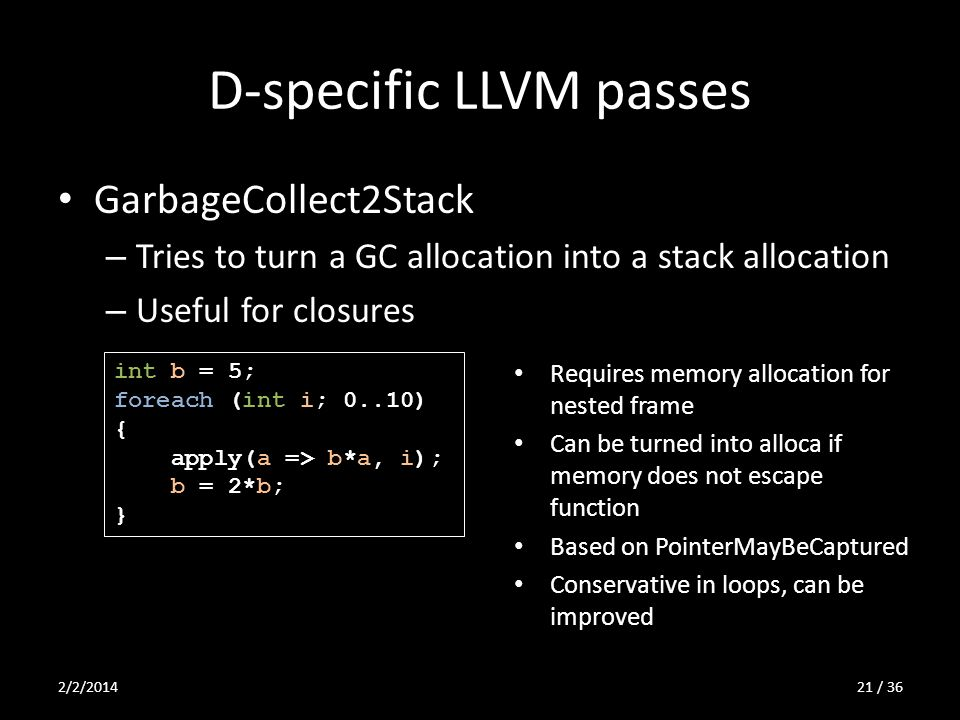 D-specific LLVM passes GarbageCollect2Stack – Tries to turn a GC allocation into a stack allocation – Useful for closures int b = 5; foreach (int i; 0..10) { apply(a => b*a, i); b = 2*b; } Requires memory allocation for nested frame Can be turned into alloca if memory does not escape function Based on PointerMayBeCaptured Conservative in loops, can be improved 2/2/201421 / 36