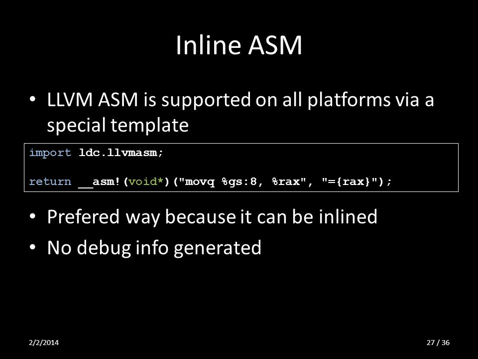 Inline ASM LLVM ASM is supported on all platforms via a special template Prefered way because it can be inlined No debug info generated import ldc.llvmasm; return __asm!(void*)( movq %gs:8, %rax , ={rax} ); 2/2/201427 / 36