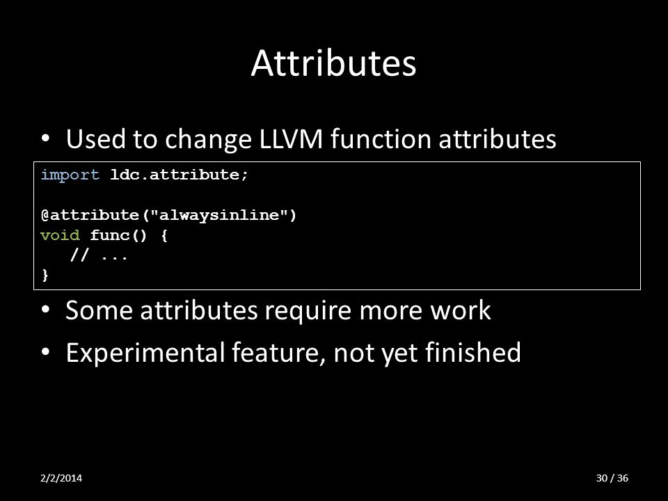 Attributes Used to change LLVM function attributes Some attributes require more work Experimental feature, not yet finished import ldc.attribute; @att