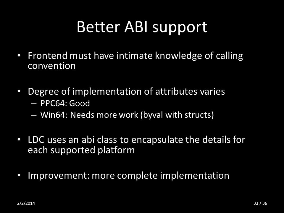 Better ABI support Frontend must have intimate knowledge of calling convention Degree of implementation of attributes varies – PPC64: Good – Win64: Needs more work (byval with structs) LDC uses an abi class to encapsulate the details for each supported platform Improvement: more complete implementation 2/2/201433 / 36