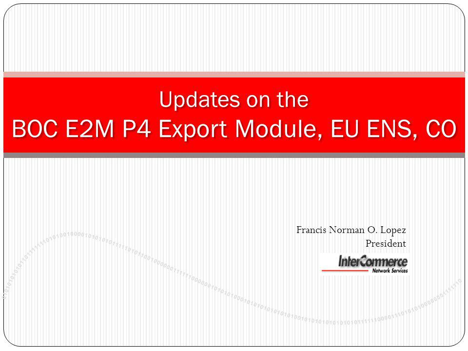 Updates on the BOC E2M P4 Export Module, EU ENS, CO Francis Norman O. Lopez President