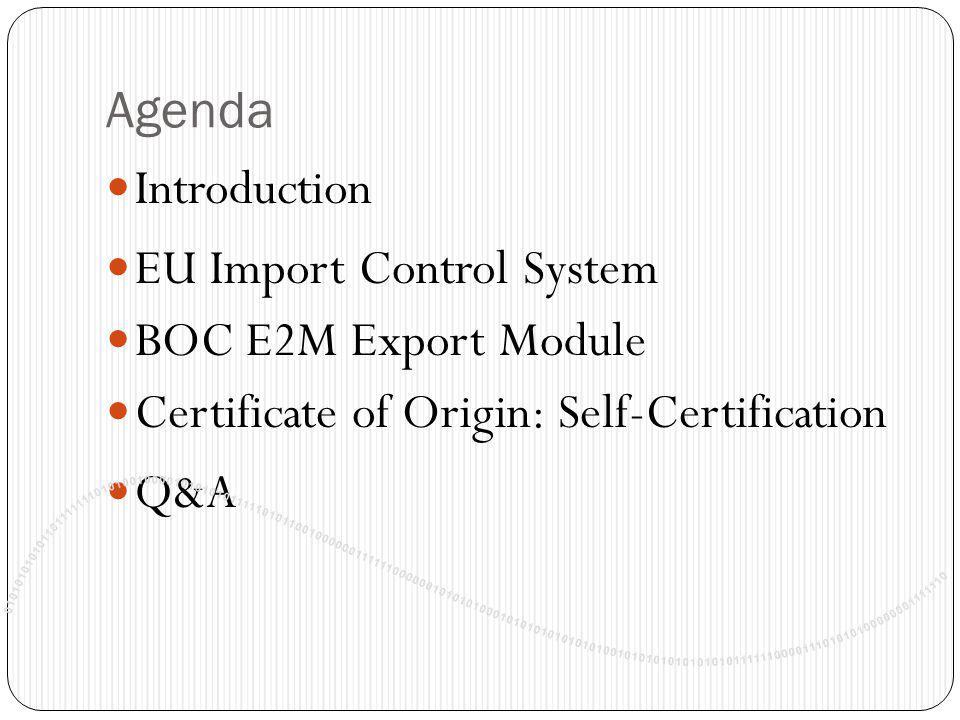 Agenda Introduction EU Import Control System BOC E2M Export Module Certificate of Origin: Self-Certification Q&A