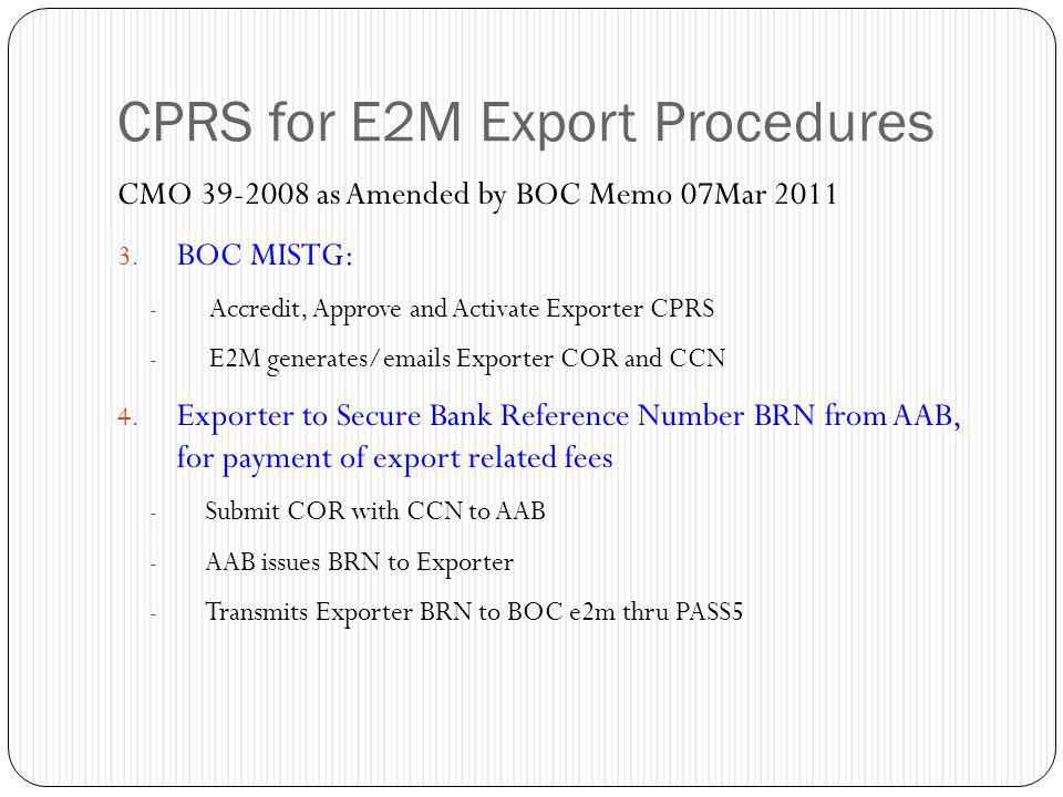 CPRS for E2M Export Procedures CMO 39-2008 as Amended by BOC Memo 07Mar 2011 3. BOC MISTG: - Accredit, Approve and Activate Exporter CPRS - E2M genera