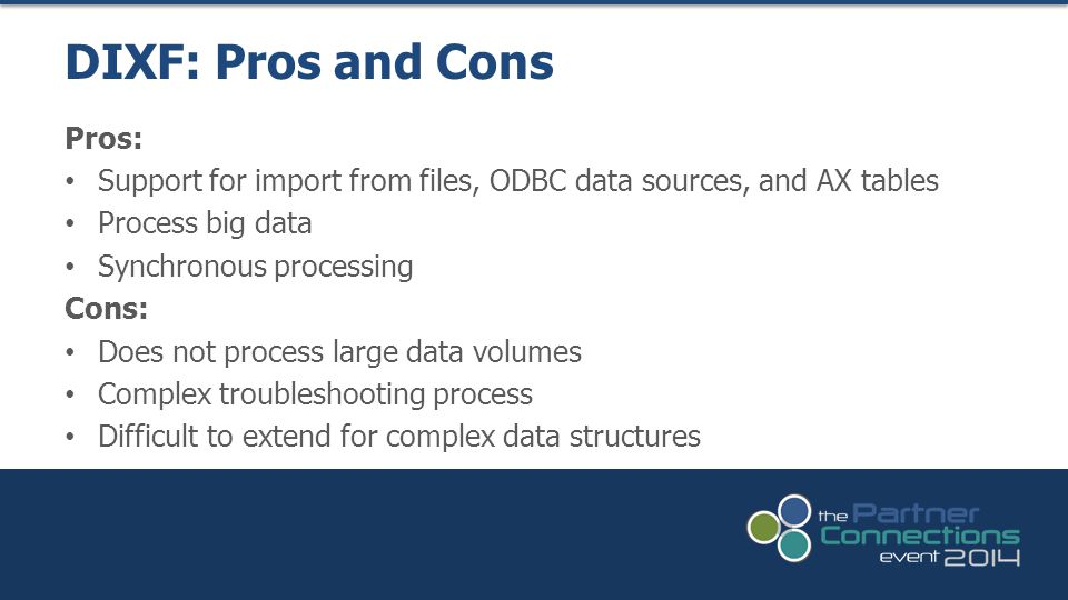 Pros: Support for import from files, ODBC data sources, and AX tables Process big data Synchronous processing Cons: Does not process large data volumes Complex troubleshooting process Difficult to extend for complex data structures DIXF: Pros and Cons