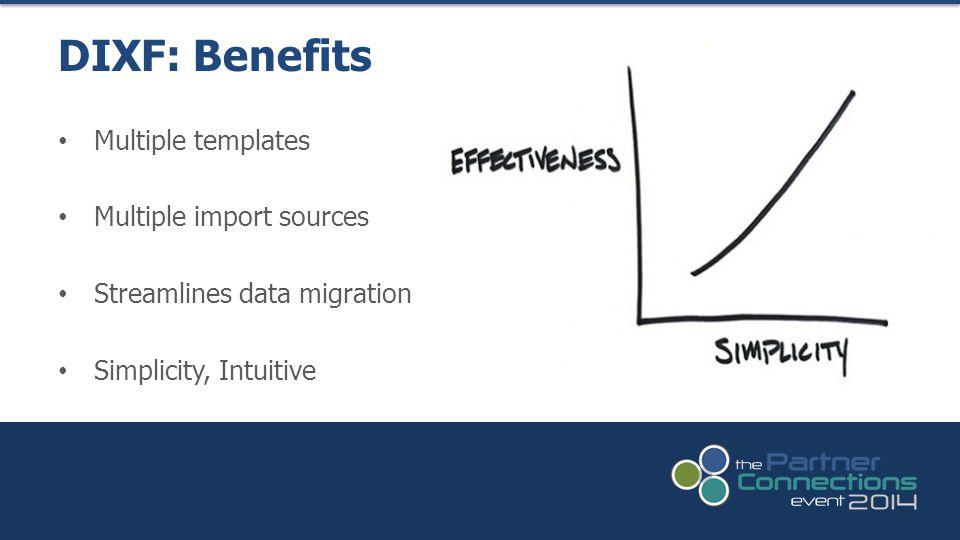 Multiple templates Multiple import sources Streamlines data migration Simplicity, Intuitive DIXF: Benefits