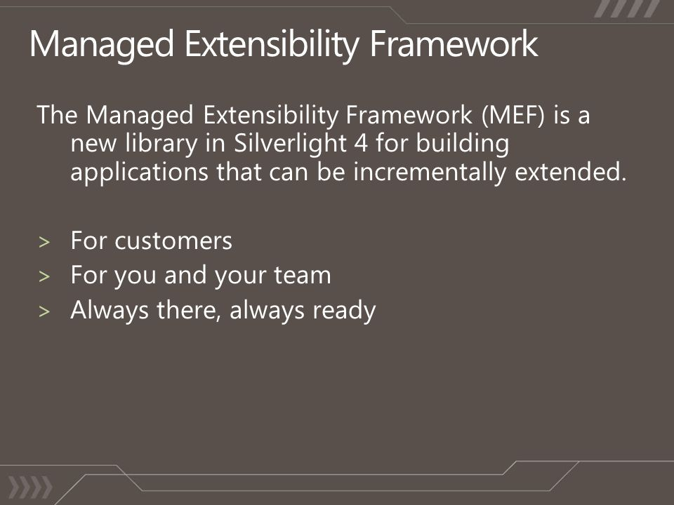 The Managed Extensibility Framework (MEF) is a new library in Silverlight 4 for building applications that can be incrementally extended.