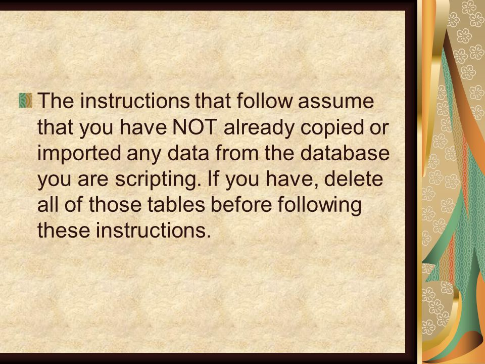 The instructions that follow assume that you have NOT already copied or imported any data from the database you are scripting.
