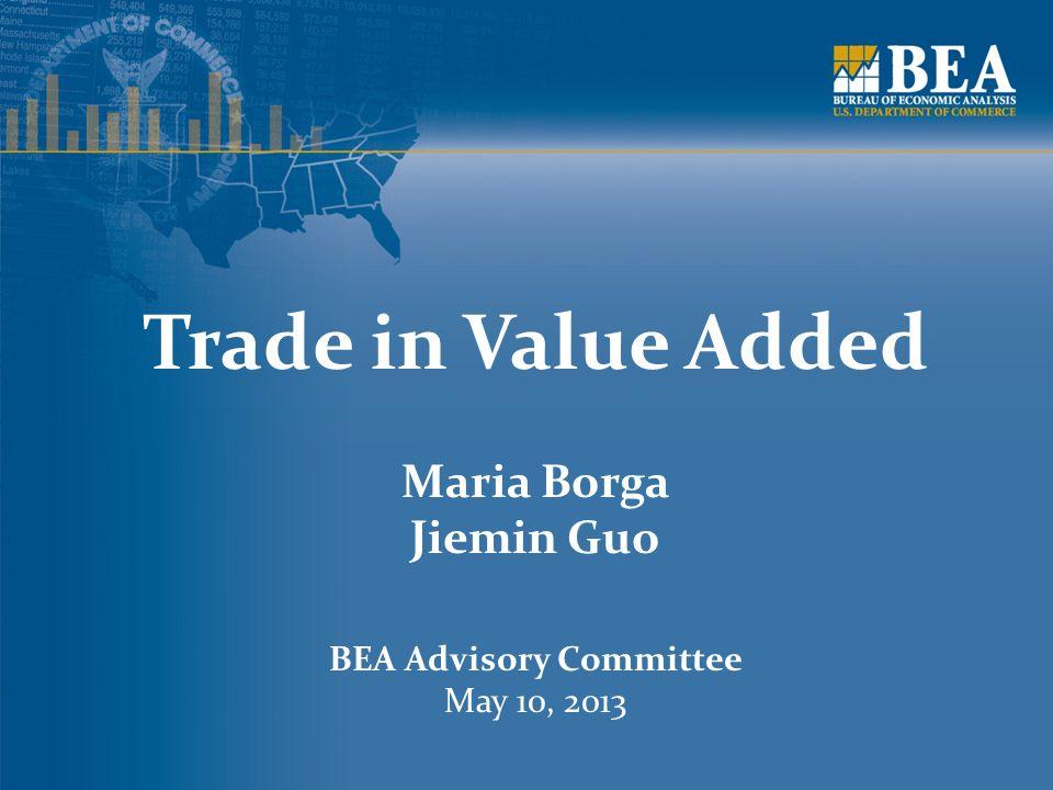 Trade in Value Added Maria Borga Jiemin Guo BEA Advisory Committee May 10, 2013