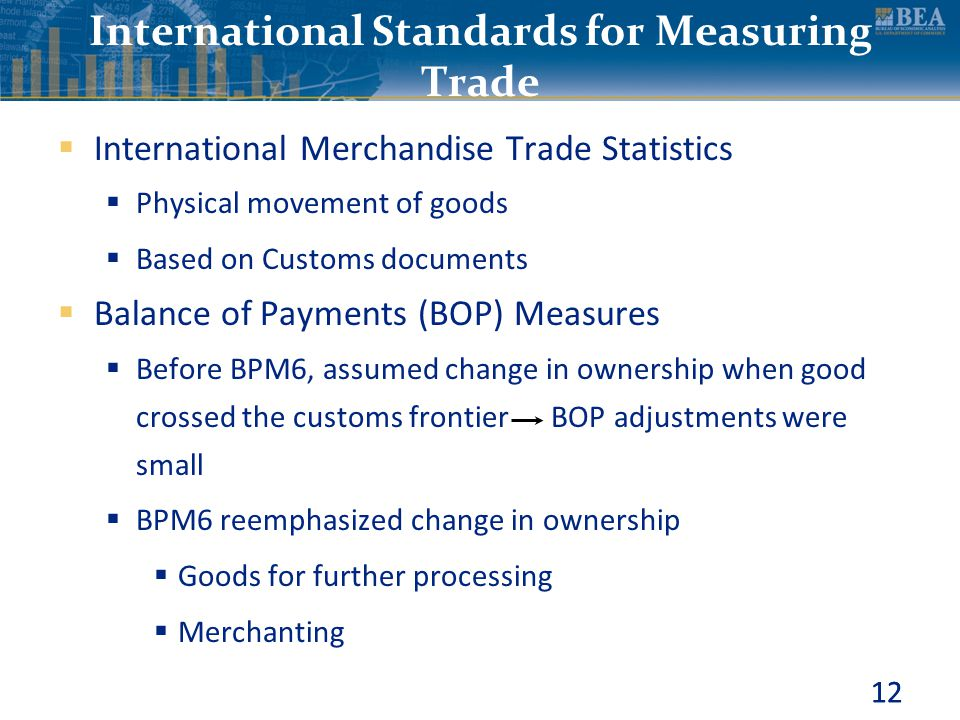 12 International Standards for Measuring Trade  International Merchandise Trade Statistics  Physical movement of goods  Based on Customs documents
