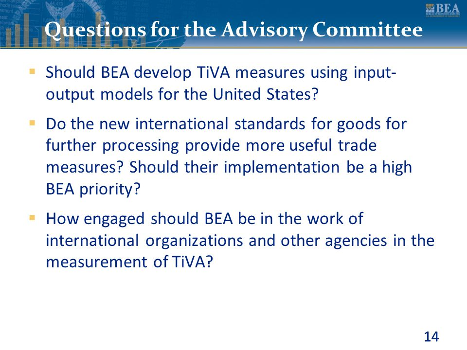 14 Questions for the Advisory Committee  Should BEA develop TiVA measures using input- output models for the United States?  Do the new internationa