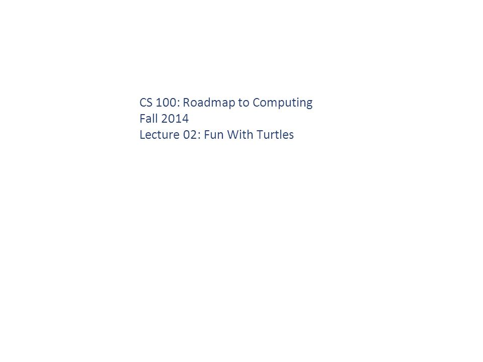 CS 100: Roadmap to Computing Fall 2014 Lecture 02: Fun With Turtles