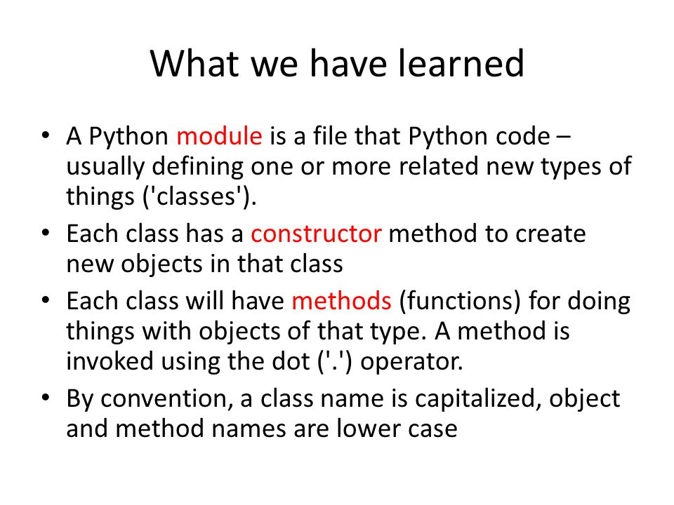 What we have learned A Python module is a file that Python code – usually defining one or more related new types of things ( classes ).