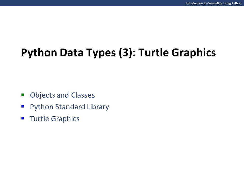 Introduction to Computing Using Python Python Data Types (3): Turtle Graphics  Objects and Classes  Python Standard Library  Turtle Graphics