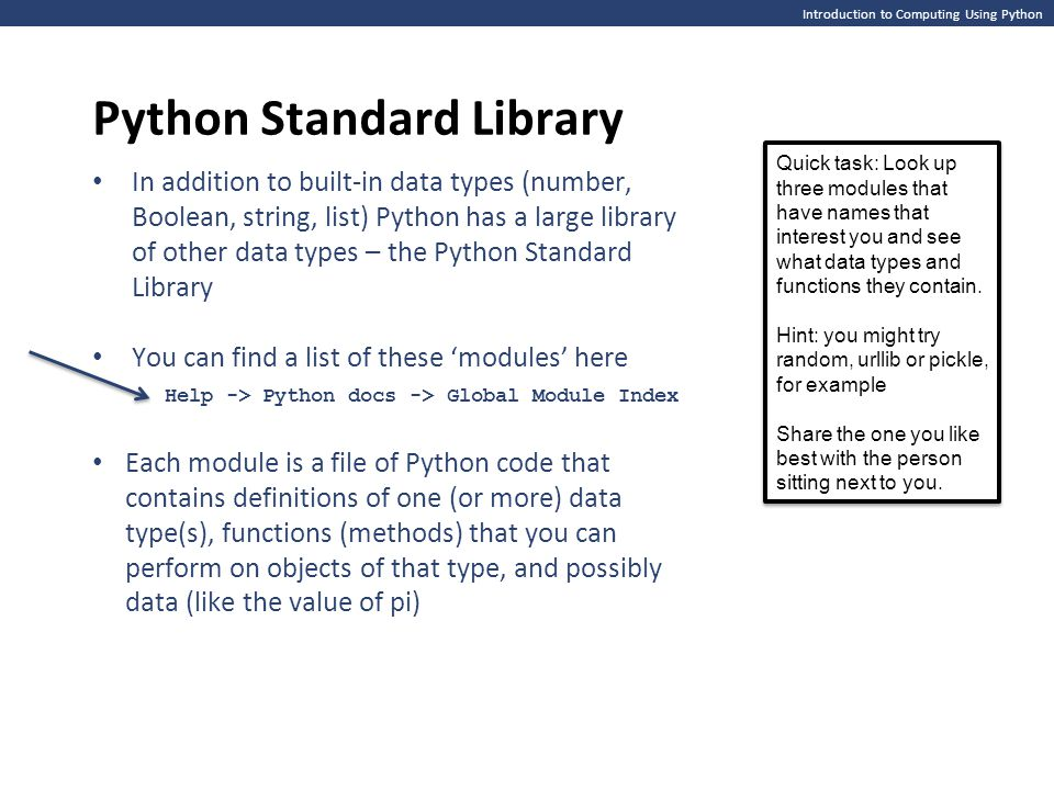 Introduction to Computing Using Python Python Standard Library In addition to built-in data types (number, Boolean, string, list) Python has a large library of other data types – the Python Standard Library You can find a list of these 'modules' here Help -> Python docs -> Global Module Index Each module is a file of Python code that contains definitions of one (or more) data type(s), functions (methods) that you can perform on objects of that type, and possibly data (like the value of pi) Quick task: Look up three modules that have names that interest you and see what data types and functions they contain.