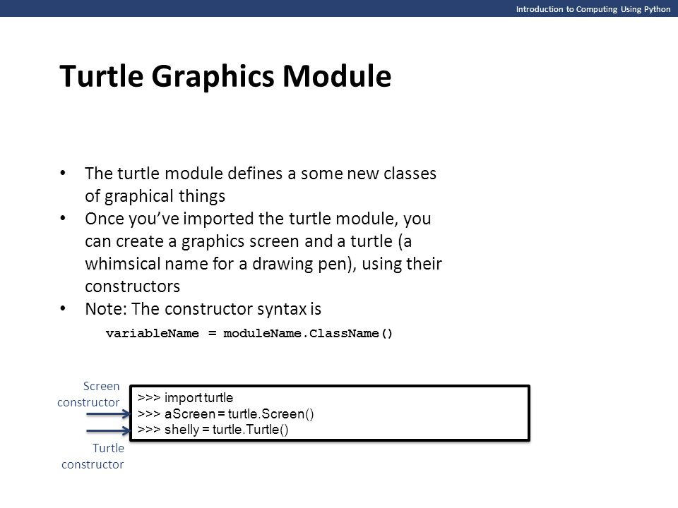 Introduction to Computing Using Python Turtle Graphics Module The turtle module defines a some new classes of graphical things Once you've imported the turtle module, you can create a graphics screen and a turtle (a whimsical name for a drawing pen), using their constructors Note: The constructor syntax is variableName = moduleName.ClassName() >>> import turtle >>> aScreen = turtle.Screen() >>> shelly = turtle.Turtle() >>> import turtle >>> aScreen = turtle.Screen() >>> shelly = turtle.Turtle() Screen constructor Turtle constructor