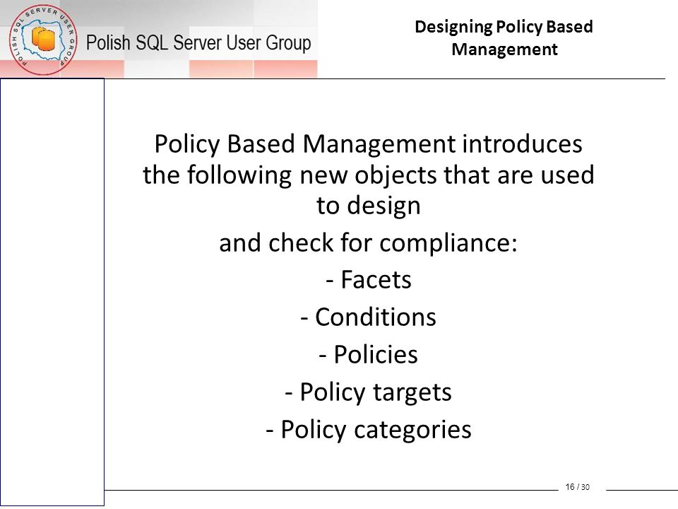 Policy Based Management introduces the following new objects that are used to design and check for compliance: - Facets - Conditions - Policies - Policy targets - Policy categories 16 / 30 Designing Policy Based Management