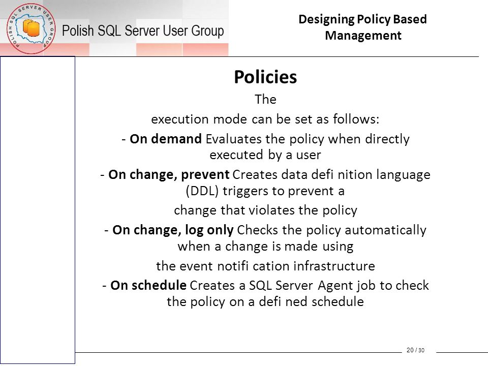 Policies The execution mode can be set as follows: - On demand Evaluates the policy when directly executed by a user - On change, prevent Creates data defi nition language (DDL) triggers to prevent a change that violates the policy - On change, log only Checks the policy automatically when a change is made using the event notifi cation infrastructure - On schedule Creates a SQL Server Agent job to check the policy on a defi ned schedule 20 / 30 Designing Policy Based Management