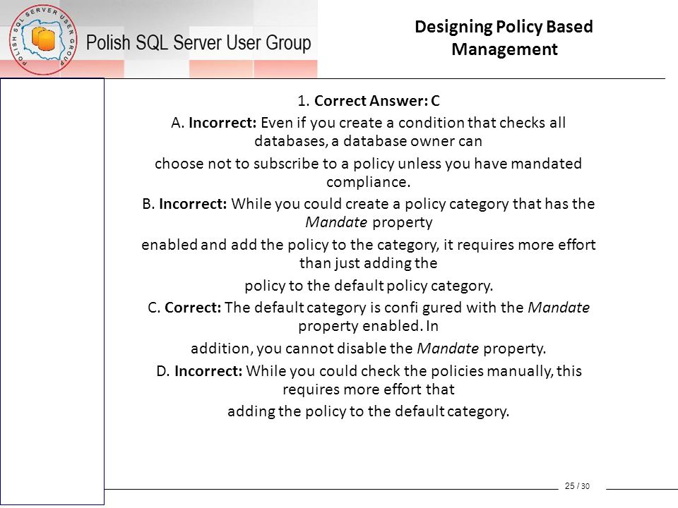 1. Correct Answer: C A. Incorrect: Even if you create a condition that checks all databases, a database owner can choose not to subscribe to a policy