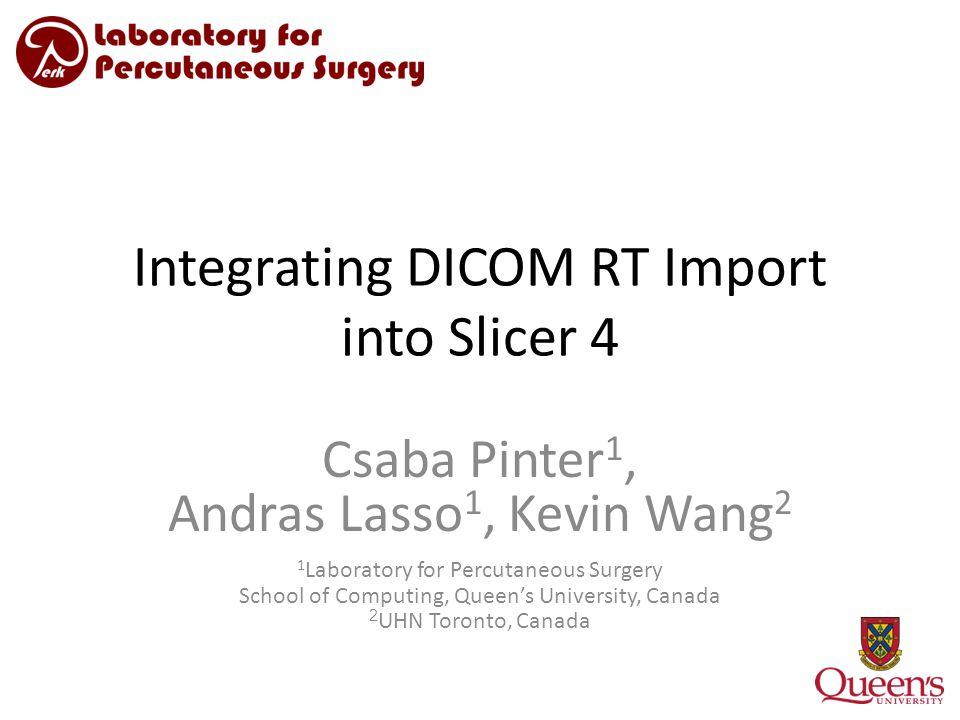 Integrating DICOM RT Import into Slicer 4 Csaba Pinter 1, Andras Lasso 1, Kevin Wang 2 1 Laboratory for Percutaneous Surgery School of Computing, Queen's University, Canada 2 UHN Toronto, Canada