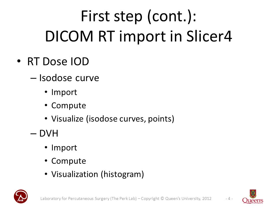 RT Dose IOD – Isodose curve Import Compute Visualize (isodose curves, points) – DVH Import Compute Visualization (histogram) First step (cont.): DICOM RT import in Slicer4 - 4 -Laboratory for Percutaneous Surgery (The Perk Lab) – Copyright © Queen's University, 2012