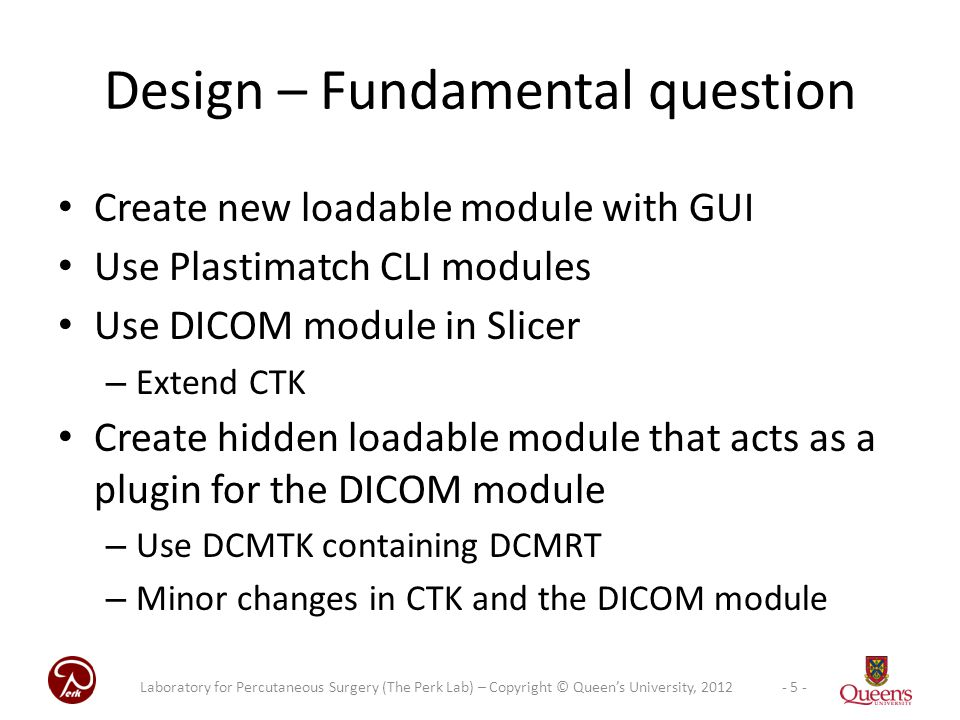 Create new loadable module with GUI Use Plastimatch CLI modules Use DICOM module in Slicer – Extend CTK Create hidden loadable module that acts as a plugin for the DICOM module – Use DCMTK containing DCMRT – Minor changes in CTK and the DICOM module Design – Fundamental question - 5 -Laboratory for Percutaneous Surgery (The Perk Lab) – Copyright © Queen's University, 2012