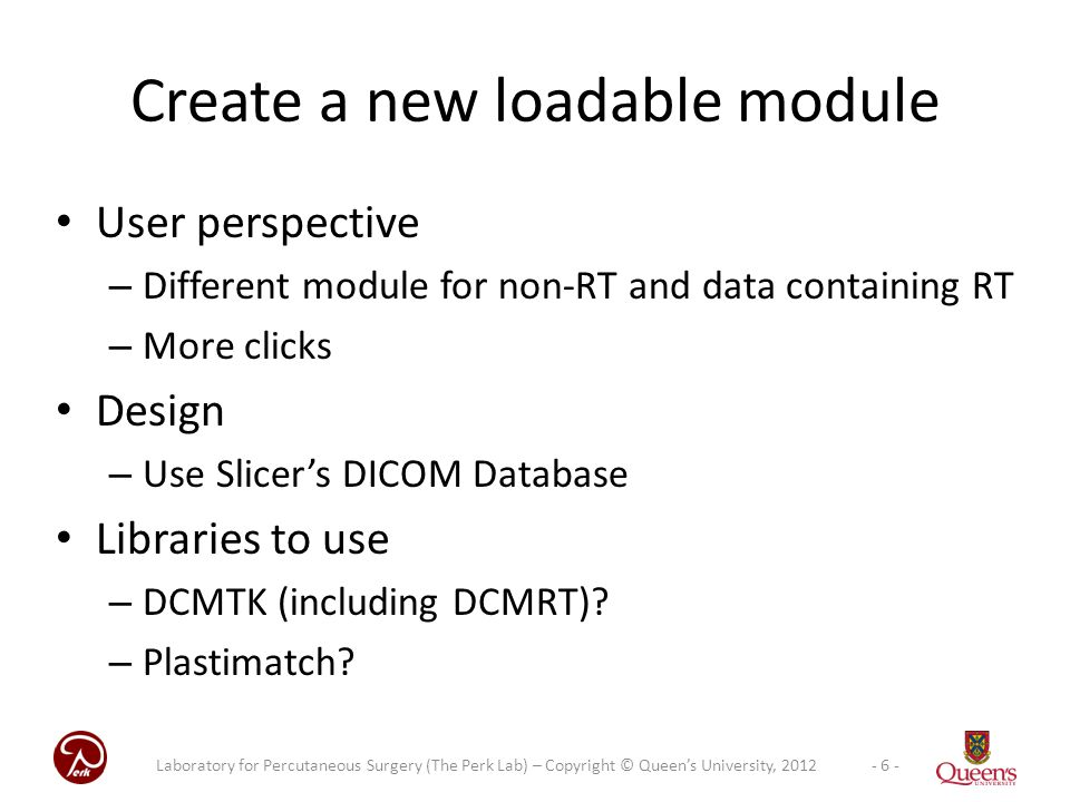 User perspective – Different module for non-RT and data containing RT – More clicks Design – Use Slicer's DICOM Database Libraries to use – DCMTK (including DCMRT).