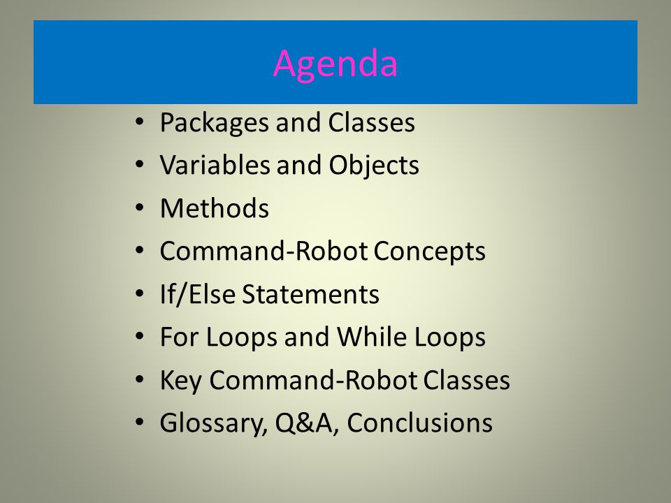 Agenda Packages and Classes Variables and Objects Methods Command-Robot Concepts If/Else Statements For Loops and While Loops Key Command-Robot Classes Glossary, Q&A, Conclusions