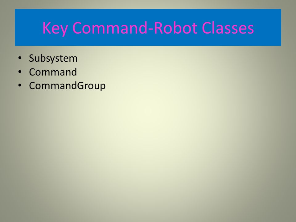 Key Command-Robot Classes Subsystem Command CommandGroup