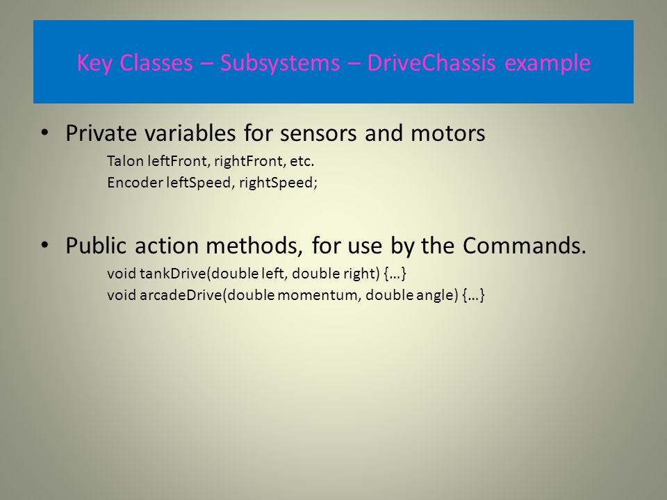 Key Classes – Subsystems – DriveChassis example Private variables for sensors and motors Talon leftFront, rightFront, etc.