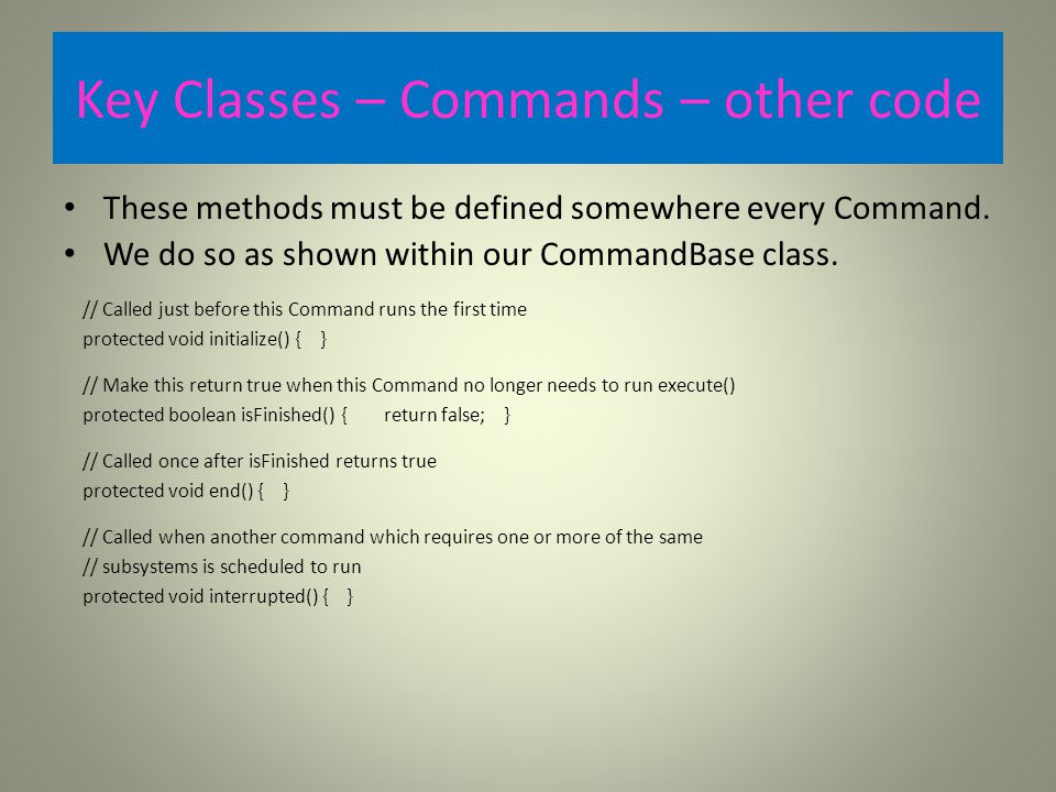Key Classes – Commands – other code These methods must be defined somewhere every Command.