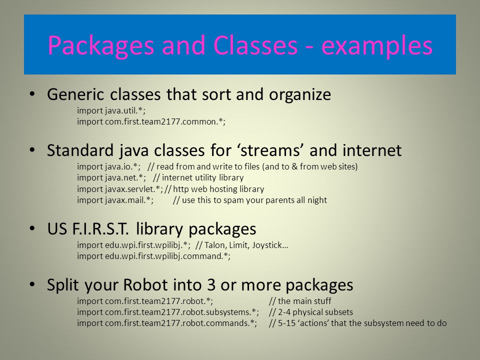 Packages and Classes - examples Generic classes that sort and organize import java.util.*; import com.first.team2177.common.*; Standard java classes for 'streams' and internet import java.io.*; // read from and write to files (and to & from web sites) import java.net.*; // internet utility library import javax.servlet.*; // http web hosting library import javax.mail.*;// use this to spam your parents all night US F.I.R.S.T.