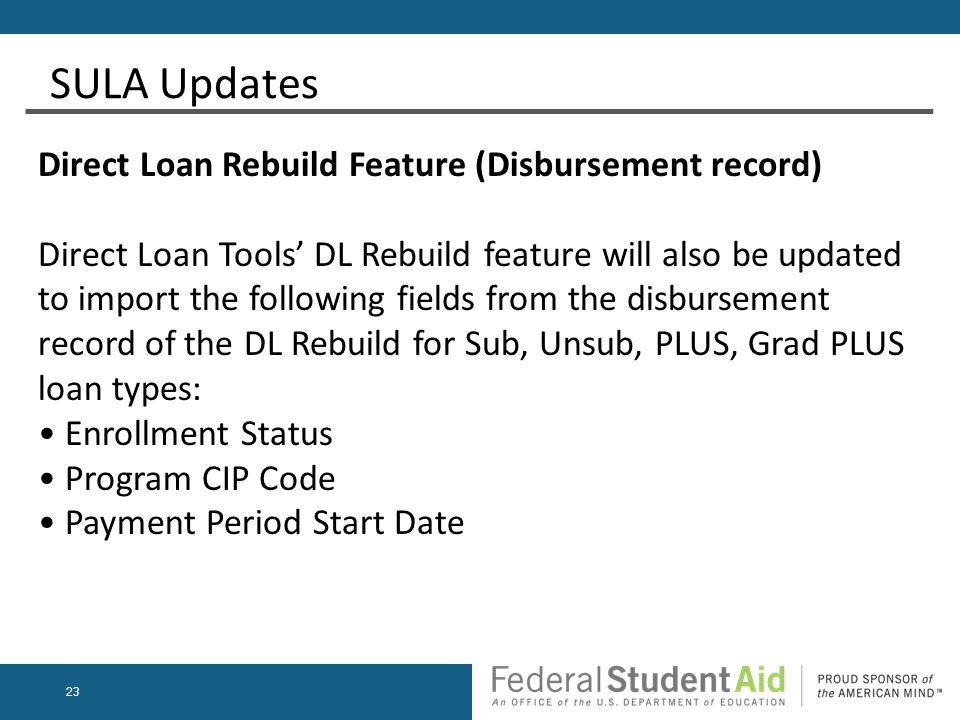 23 SULA Updates Direct Loan Rebuild Feature (Disbursement record) Direct Loan Tools' DL Rebuild feature will also be updated to import the following fields from the disbursement record of the DL Rebuild for Sub, Unsub, PLUS, Grad PLUS loan types: Enrollment Status Program CIP Code Payment Period Start Date
