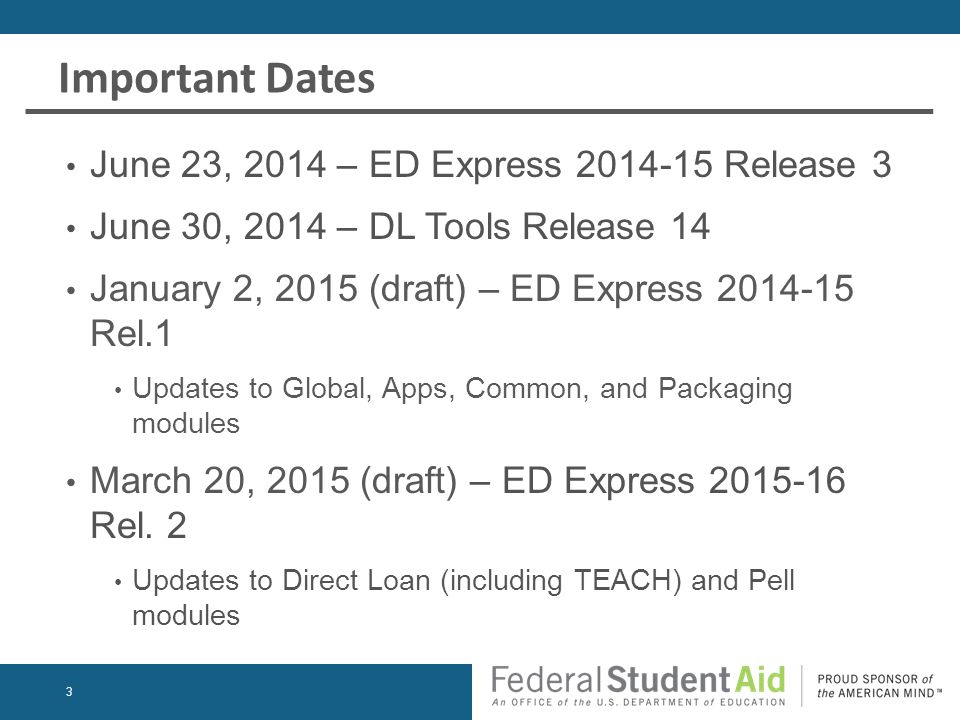Important Dates June 23, 2014 – ED Express 2014-15 Release 3 June 30, 2014 – DL Tools Release 14 January 2, 2015 (draft) – ED Express 2014-15 Rel.1 Updates to Global, Apps, Common, and Packaging modules March 20, 2015 (draft) – ED Express 2015-16 Rel.