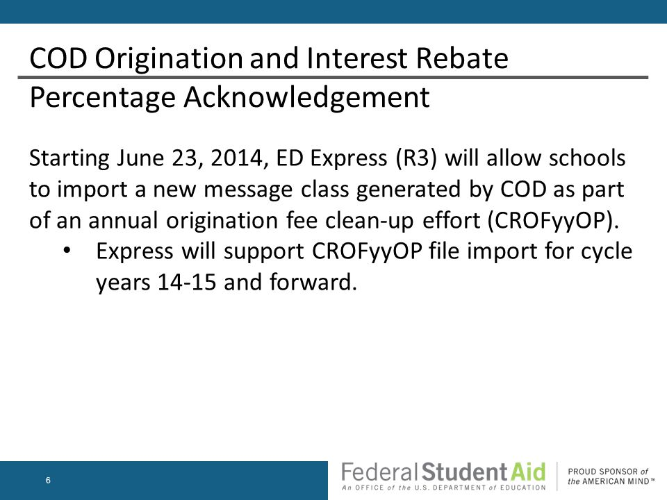6 Starting June 23, 2014, ED Express (R3) will allow schools to import a new message class generated by COD as part of an annual origination fee clean-up effort (CROFyyOP).