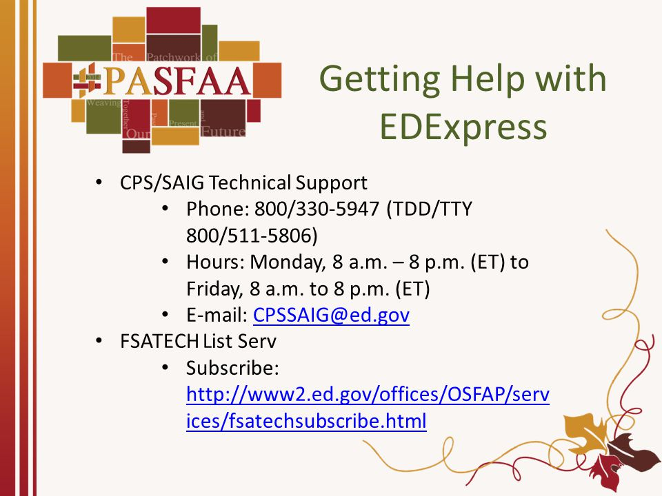 Getting Help with EDExpress CPS/SAIG Technical Support Phone: 800/330-5947 (TDD/TTY 800/511-5806) Hours: Monday, 8 a.m. – 8 p.m. (ET) to Friday, 8 a.m