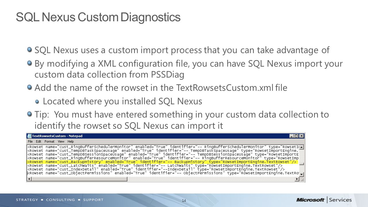 14 SQL Nexus uses a custom import process that you can take advantage of By modifying a XML configuration file, you can have SQL Nexus import your custom data collection from PSSDiag Add the name of the rowset in the TextRowsetsCustom.xml file Located where you installed SQL Nexus Tip: You must have entered something in your custom data collection to identify the rowset so SQL Nexus can import it SQL Nexus Custom Diagnostics