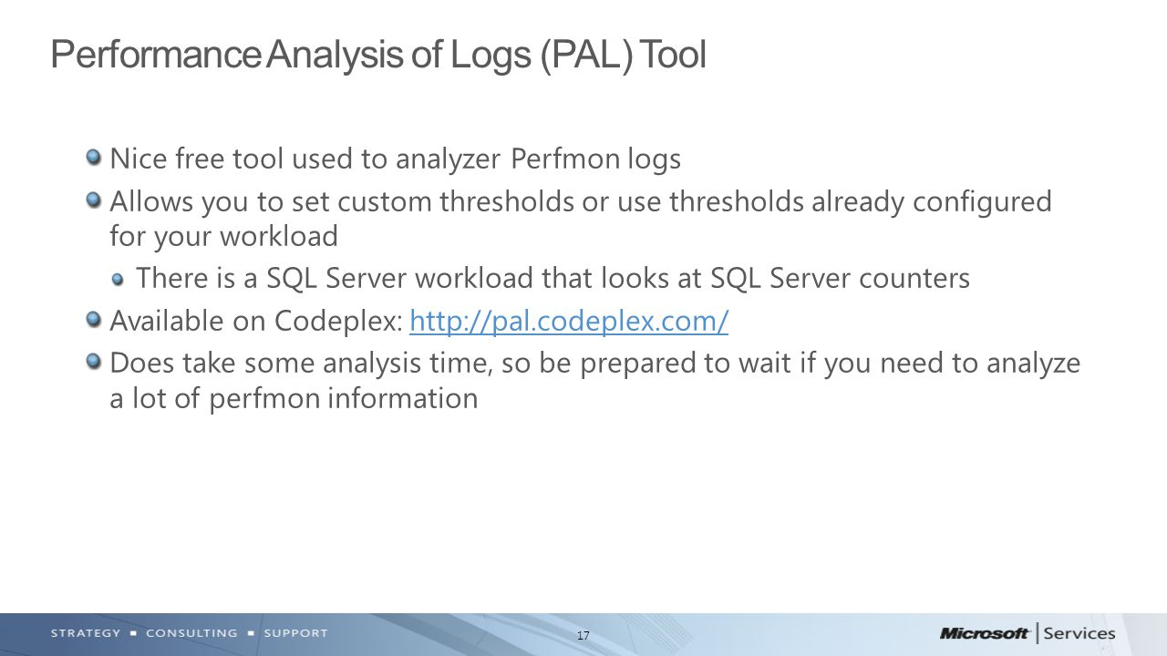 17 Nice free tool used to analyzer Perfmon logs Allows you to set custom thresholds or use thresholds already configured for your workload There is a SQL Server workload that looks at SQL Server counters Available on Codeplex: http://pal.codeplex.com/http://pal.codeplex.com/ Does take some analysis time, so be prepared to wait if you need to analyze a lot of perfmon information Performance Analysis of Logs (PAL) Tool