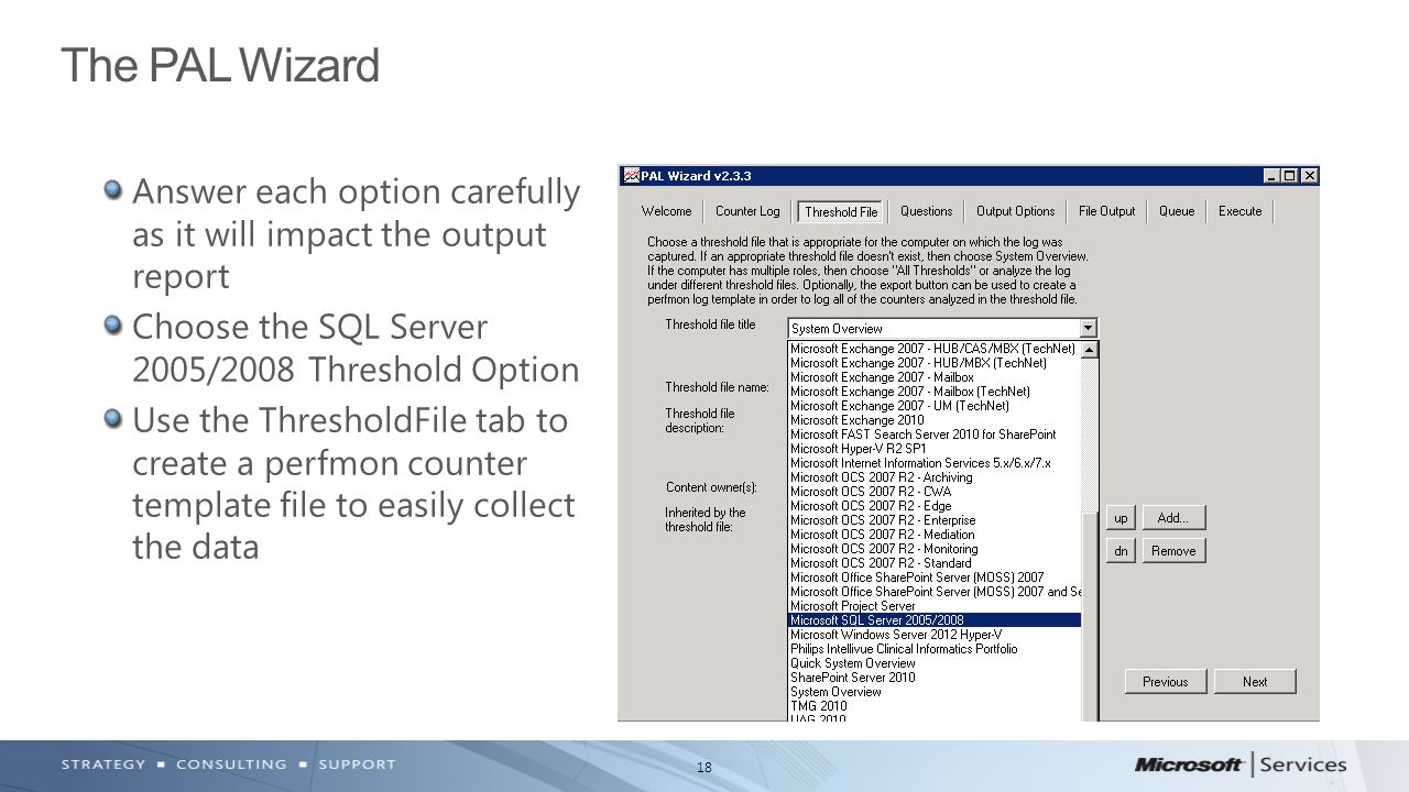 18 Answer each option carefully as it will impact the output report Choose the SQL Server 2005/2008 Threshold Option Use the ThresholdFile tab to create a perfmon counter template file to easily collect the data The PAL Wizard