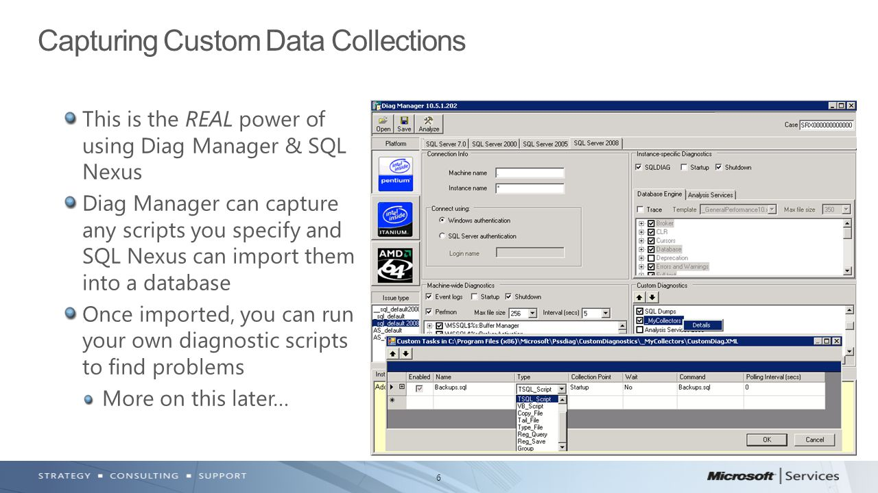 6 This is the REAL power of using Diag Manager & SQL Nexus Diag Manager can capture any scripts you specify and SQL Nexus can import them into a database Once imported, you can run your own diagnostic scripts to find problems More on this later… Capturing Custom Data Collections
