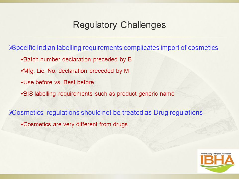 Regulatory Challenges  Specific Indian labelling requirements complicates import of cosmetics Batch number declaration preceded by B Mfg. Lic. No. de