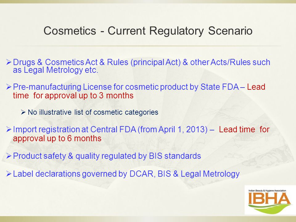 Cosmetics - Current Regulatory Scenario  Drugs & Cosmetics Act & Rules (principal Act) & other Acts/Rules such as Legal Metrology etc.  Pre-manufact