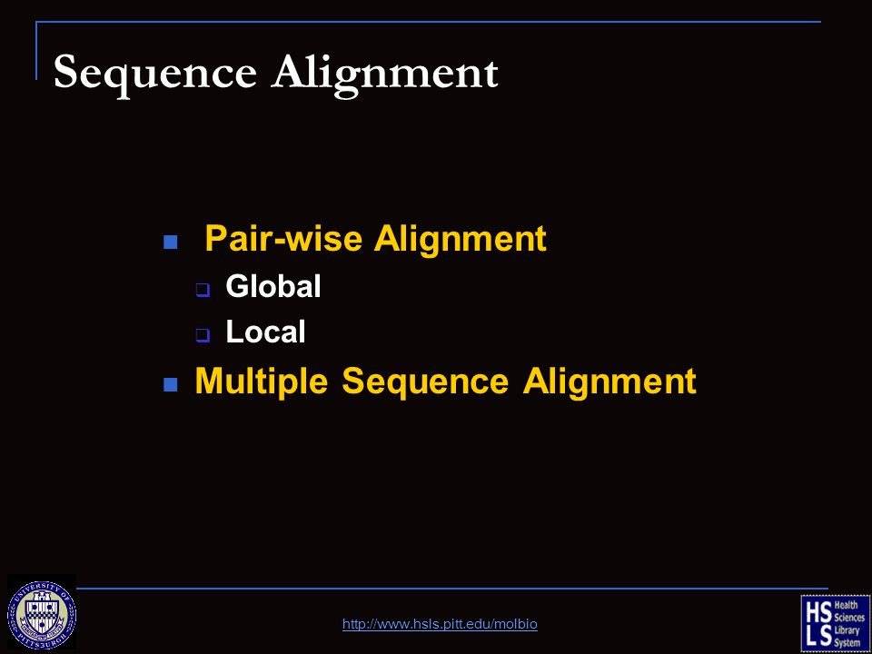 Sequence Alignment Pair-wise Alignment  Global  Local Multiple Sequence Alignment http://www.hsls.pitt.edu/molbio