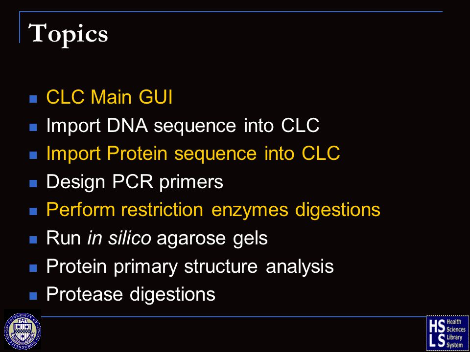 Topics CLC Main GUI Import DNA sequence into CLC Import Protein sequence into CLC Design PCR primers Perform restriction enzymes digestions Run in silico agarose gels Protein primary structure analysis Protease digestions