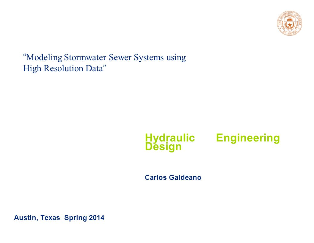 Spring 2014 Modeling Stormwater Sewer Systems using High Resolution Data Austin, Texas Spring 2014 Hydraulic Engineering Design Carlos Galdeano
